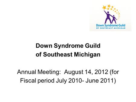 Down Syndrome Guild of Southeast Michigan Annual Meeting: August 14, 2012 (for Fiscal period July 2010- June 2011)