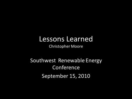 Lessons Learned Christopher Moore Southwest Renewable Energy Conference September 15, 2010.