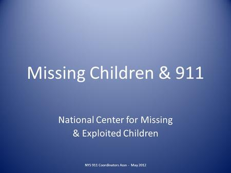 Missing Children & 911 National Center for Missing & Exploited Children NYS 911 Coordinators Assn - May 2012.