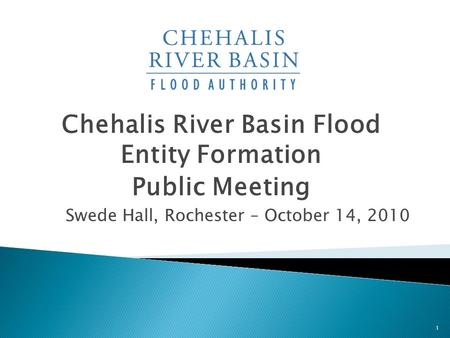 Chehalis River Basin Flood Entity Formation Public Meeting Swede Hall, Rochester – October 14, 2010 1.