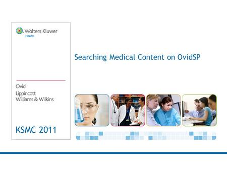 KSMC 2011 Searching Medical Content on OvidSP. 2 Why Ovid is critical now and in the future. There are numerous studies that have outlined the significant.