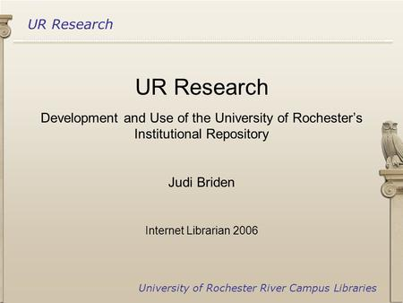 UR Research University of Rochester River Campus Libraries UR Research Development and Use of the University of Rochester's Institutional Repository Judi.