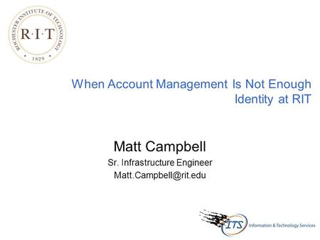 When Account Management Is Not Enough Identity at RIT Matt Campbell Sr. Infrastructure Engineer
