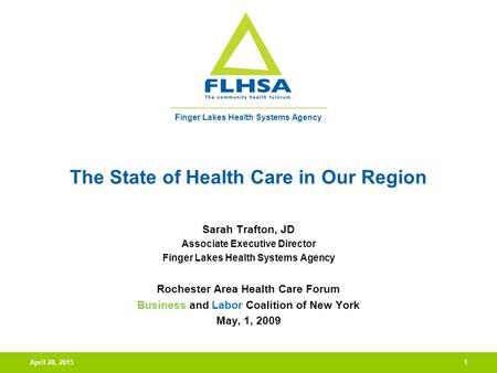 Finger Lakes Health Systems Agency April 28, 20151 The State of Health Care in Our Region Sarah Trafton, JD Associate Executive Director Finger Lakes Health.