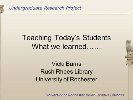 Undergraduate Research Project University of Rochester River Campus Libraries Teaching Today's Students What we learned…… Vicki Burns Rush Rhees Library.