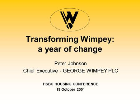Transforming Wimpey: a year of change Peter Johnson Chief Executive - GEORGE WIMPEY PLC HSBC HOUSING CONFERENCE 19 October 2001.