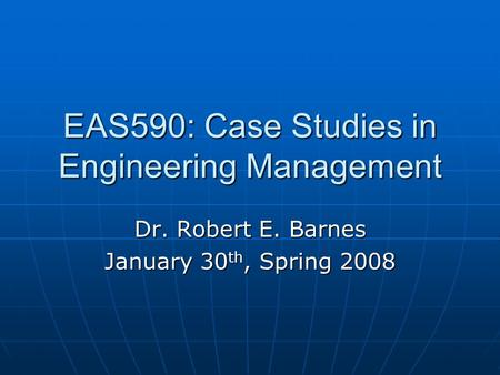 EAS590: Case Studies in Engineering Management Dr. Robert E. Barnes January 30 th, Spring 2008.