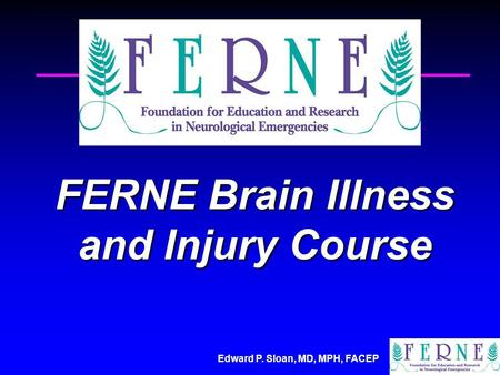 Edward P. Sloan, MD, MPH, FACEP FERNE Brain Illness and Injury Course.