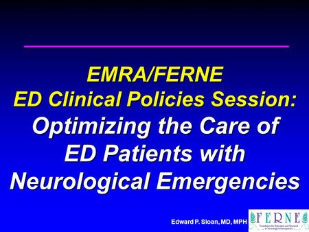 Edward P. Sloan, MD, MPH EMRA/FERNE ED Clinical Policies Session: Optimizing the Care of ED Patients with Neurological Emergencies.