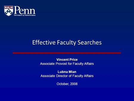 Effective Faculty Searches Vincent Price Associate Provost for Faculty Affairs Lubna Mian Associate Director of Faculty Affairs October, 2008.