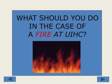 WHAT SHOULD YOU DO IN THE CASE OF A FIRE AT UIHC?.