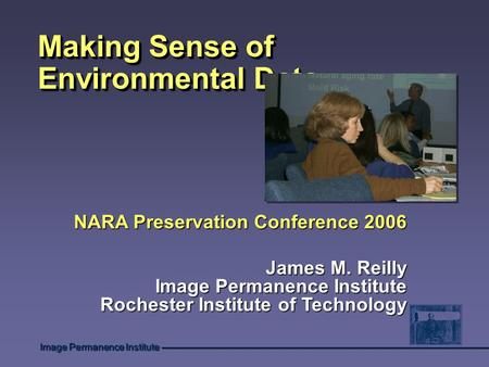 Image Permanence Institute Making Sense of Environmental Data NARA Preservation Conference 2006 James M. Reilly Image Permanence Institute Rochester Institute.