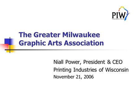 The Greater Milwaukee Graphic Arts Association Niall Power, President & CEO Printing Industries of Wisconsin November 21, 2006.