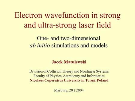 Electron wavefunction in strong and ultra-strong laser field One- and two-dimensional ab initio simulations and models Jacek Matulewski Division of Collision.