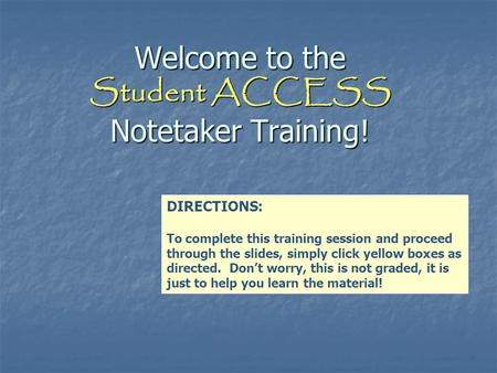 Welcome to the Student ACCESS Notetaker Training! DIRECTIONS: To complete this training session and proceed through the slides, simply click yellow boxes.