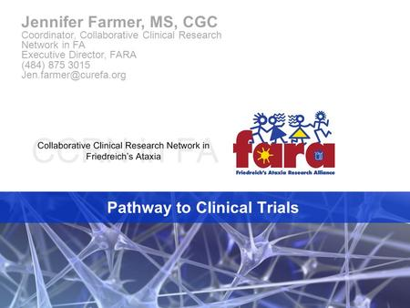 Pathway to Clinical Trials Jennifer Farmer, MS, CGC Coordinator, Collaborative Clinical Research Network in FA Executive Director, FARA (484) 875 3015.