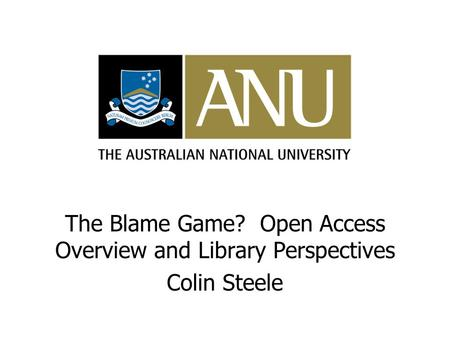 The Blame Game? Open Access Overview and Library Perspectives Colin Steele.