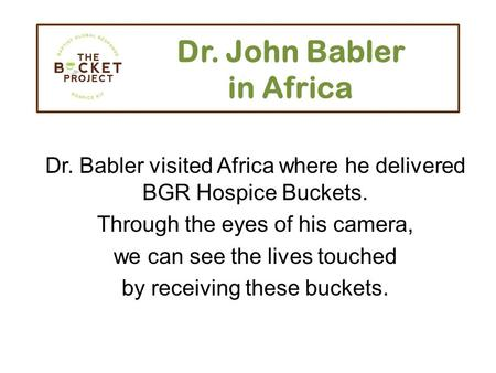 Dr. John Babler in Africa Dr. Babler visited Africa where he delivered BGR Hospice Buckets. Through the eyes of his camera, we can see the lives touched.