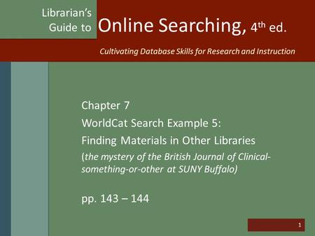 1 Online Searching, 4 th ed. Chapter 7 WorldCat Search Example 5: Finding Materials in Other Libraries (the mystery of the British Journal of Clinical-