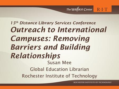 15 th Distance Library Services Conference Outreach to International Campuses: Removing Barriers and Building Relationships Susan Mee Global Education.