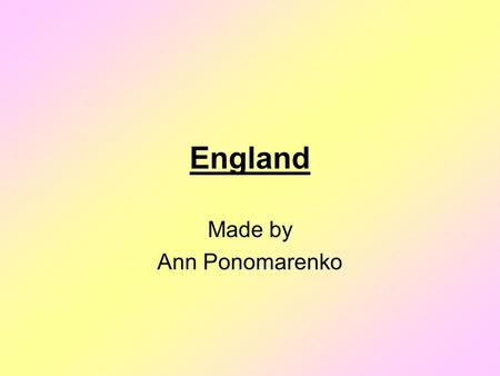 England Made by Ann Ponomarenko. England England is a part of the United Kingdom of Great Britain and Northern Ireland. England is situated in the east.