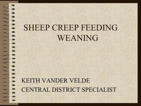 SHEEP CREEP FEEDING WEANING KEITH VANDER VELDE CENTRAL DISTRICT SPECIALIST.