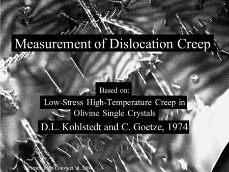 Measurement of Dislocation Creep Based on: Low-Stress High-Temperature Creep in Olivine Single Crystals D.L. Kohlstedt and C. Goetze, 1974 Picture from.