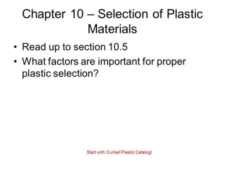 Chapter 10 – Selection of Plastic Materials Read up to section 10.5 What factors are important for proper plastic selection? Start with Curbell Plastic.