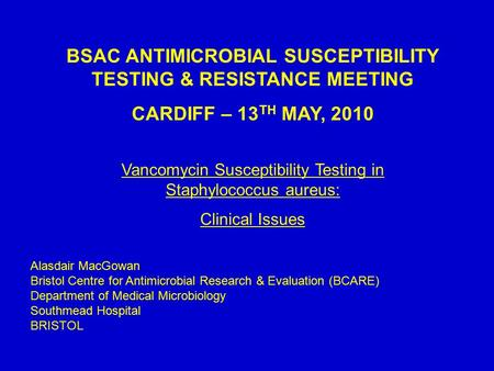 BSAC ANTIMICROBIAL SUSCEPTIBILITY TESTING & RESISTANCE MEETING CARDIFF – 13 TH MAY, 2010 Vancomycin Susceptibility Testing in Staphylococcus aureus: Clinical.