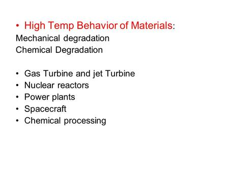 High Temp Behavior of Materials : Mechanical degradation Chemical Degradation Gas Turbine and jet Turbine Nuclear reactors Power plants Spacecraft Chemical.
