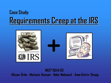 Requirements Creep at the IRS Case Study: Requirements Creep at the IRS MGS*3040-03 Allyson Brito · Mariyam Hussain · Noha Mahmoud · Anne-Katrin Strupp.