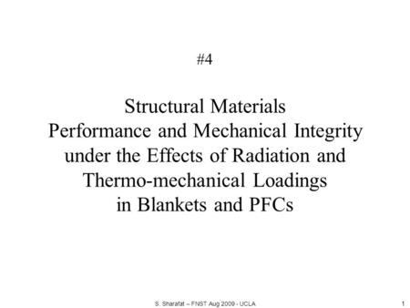 #4 Structural Materials Performance and Mechanical Integrity under the Effects of Radiation and Thermo-mechanical Loadings in Blankets and PFCs 1 S. Sharafat.