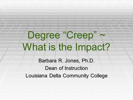 "Degree ""Creep"" ~ What is the Impact? Barbara R. Jones, Ph.D. Dean of Instruction Louisiana Delta Community College."