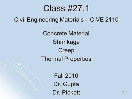 1 Class #27.1 Civil Engineering Materials – CIVE 2110 Concrete Material ShrinkageCreep Thermal Properties Fall 2010 Dr. Gupta Dr. Pickett.