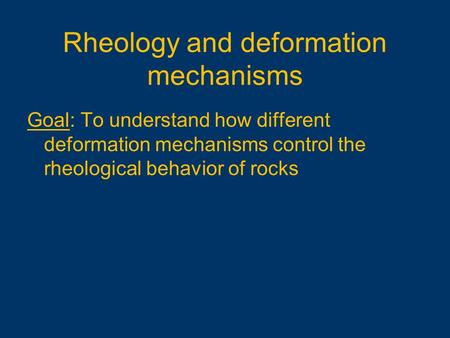 Goal: To understand how different deformation mechanisms control the rheological behavior of rocks Rheology and deformation mechanisms.