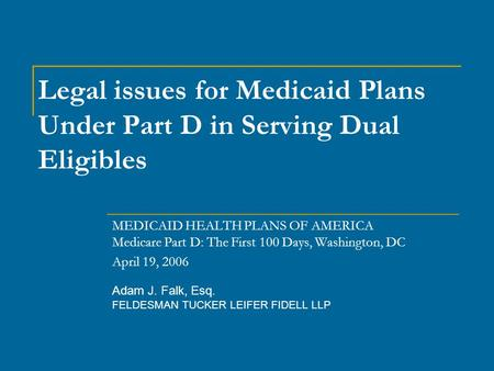 Adam J. Falk, Esq. FELDESMAN TUCKER LEIFER FIDELL LLP Legal issues for Medicaid Plans Under Part D in Serving Dual Eligibles MEDICAID HEALTH PLANS OF AMERICA.