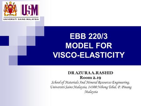 EBB 220/3 MODEL FOR VISCO-ELASTICITY DR AZURA A.RASHID Room 2.19 School of Materials And Mineral Resources Engineering, Universiti Sains Malaysia, 14300.