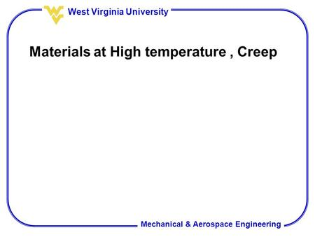 Mechanical & Aerospace Engineering West Virginia University Materials at High temperature, Creep.