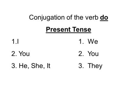 Conjugation of the verb do Present Tense 1.I1. We 2. You2. You 3. He, She, It3. They.