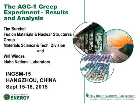 The AGC-1 Creep Experiment - Results and Analysis INGSM-15 HANGZHOU, CHINA Sept 15-18, 2015 Tim Burchell Fusion Materials & Nuclear Structures Group Materials.