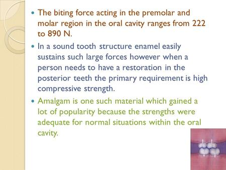 The biting force acting in the premolar and molar region in the oral cavity ranges from 222 to 890 N. In a sound tooth structure enamel easily sustains.