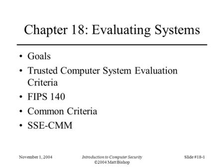 November 1, 2004Introduction to Computer Security ©2004 Matt Bishop Slide #18-1 Chapter 18: Evaluating Systems Goals Trusted Computer System Evaluation.