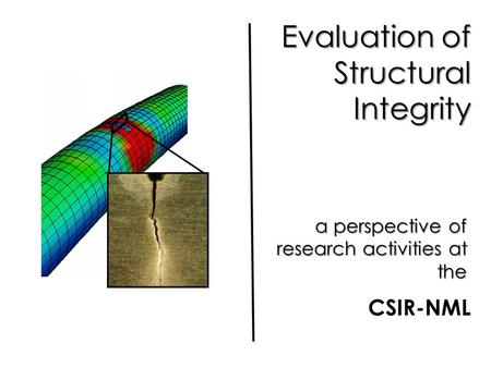 Evaluation of Structural Integrity a perspective of research activities at the CSIR-NML.