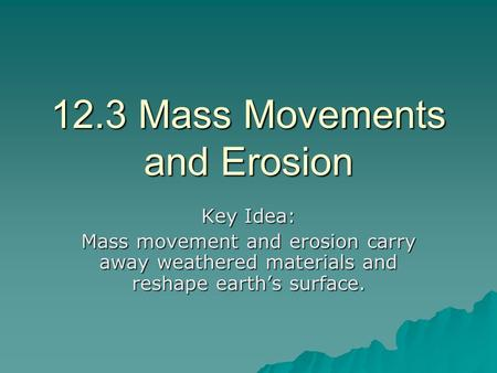12.3 Mass Movements and Erosion Key Idea: Mass movement and erosion carry away weathered materials and reshape earth's surface.