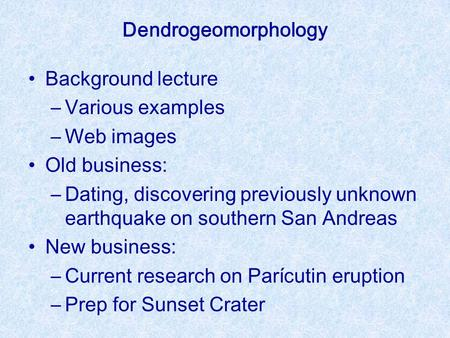 Background lecture –Various examples –Web images Old business: –Dating, discovering previously unknown earthquake on southern San Andreas New business: