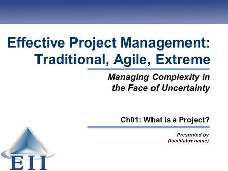 Effective Project Management: Traditional, Agile, Extreme Presented by (facilitator name) Managing Complexity in the Face of Uncertainty Ch01: What is.