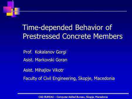 CAD BUREAU – Computer Added Bureau, Skopje, Macedonia Time-depended Behavior of Prestressed Concrete Members Prof. Kokalanov Gorgi Asist. Markovski Goran.