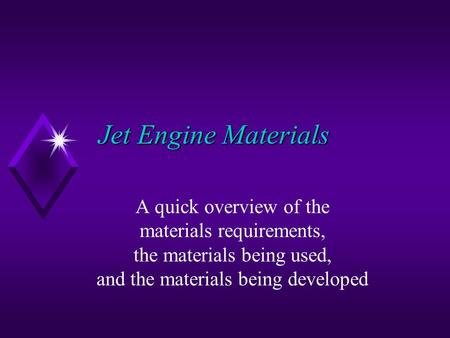 Jet Engine Materials A quick overview of the materials requirements, the materials being used, and the materials being developed.