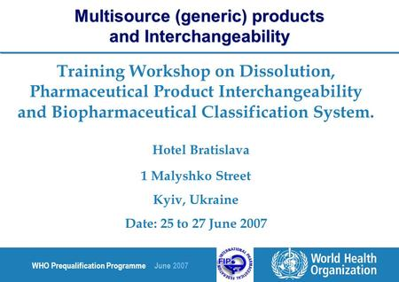 WHO Prequalification Programme June 2007 Training Workshop on Dissolution, Pharmaceutical Product Interchangeability and Biopharmaceutical Classification.