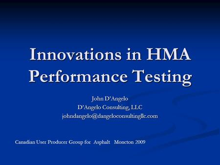 Innovations in HMA Performance Testing John D'Angelo D'Angelo Consulting, LLC Canadian User Producer Group for Asphalt.